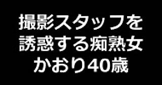 無修正エロ動画|★撮影スタッフを誘惑する痴熟女 かおり40歳|まんこ